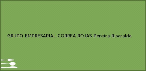 Teléfono, Dirección y otros datos de contacto para GRUPO EMPRESARIAL CORREA ROJAS, Pereira, Risaralda, Colombia