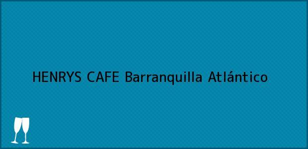 Teléfono, Dirección y otros datos de contacto para HENRYS CAFE, Barranquilla, Atlántico, Colombia