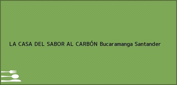 Teléfono, Dirección y otros datos de contacto para LA CASA DEL SABOR AL CARBÓN, Bucaramanga, Santander, Colombia