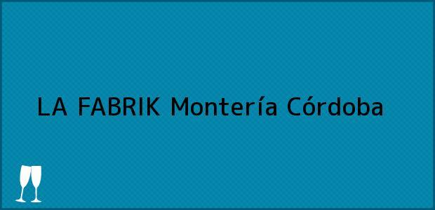 Teléfono, Dirección y otros datos de contacto para LA FABRIK, Montería, Córdoba, Colombia