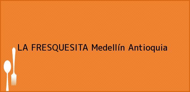 Teléfono, Dirección y otros datos de contacto para LA FRESQUESITA, Medellín, Antioquia, Colombia