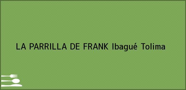 Teléfono, Dirección y otros datos de contacto para LA PARRILLA DE FRANK, Ibagué, Tolima, Colombia