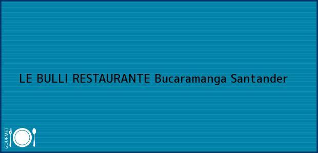 Teléfono, Dirección y otros datos de contacto para LE BULLI RESTAURANTE, Bucaramanga, Santander, Colombia