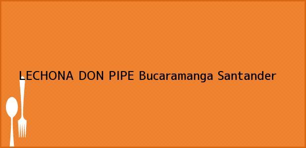 Teléfono, Dirección y otros datos de contacto para LECHONA DON PIPE, Bucaramanga, Santander, Colombia