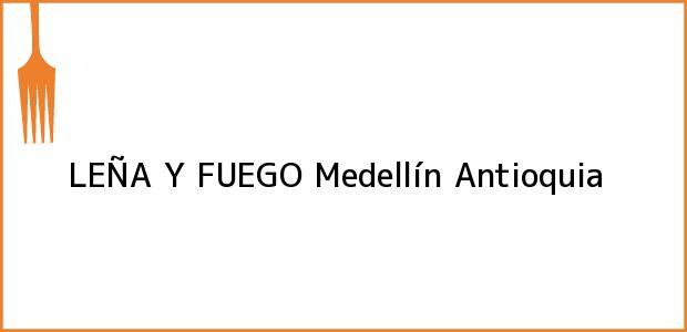 Teléfono, Dirección y otros datos de contacto para LEÑA Y FUEGO, Medellín, Antioquia, Colombia
