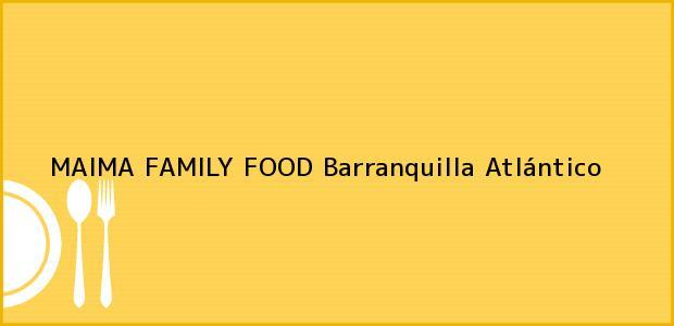 Teléfono, Dirección y otros datos de contacto para MAIMA FAMILY FOOD, Barranquilla, Atlántico, Colombia