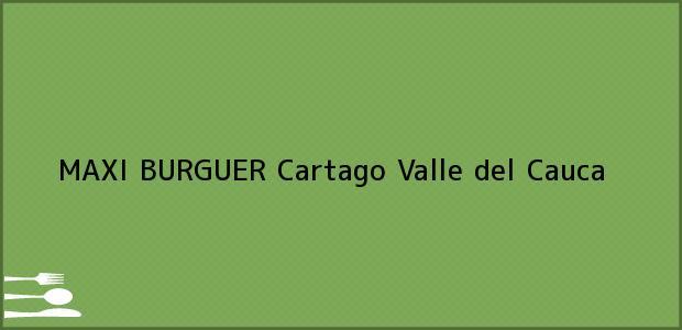 Teléfono, Dirección y otros datos de contacto para MAXI BURGUER, Cartago, Valle del Cauca, Colombia