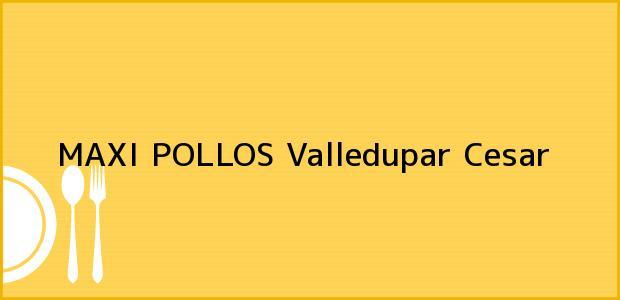 Teléfono, Dirección y otros datos de contacto para MAXI POLLOS, Valledupar, Cesar, Colombia