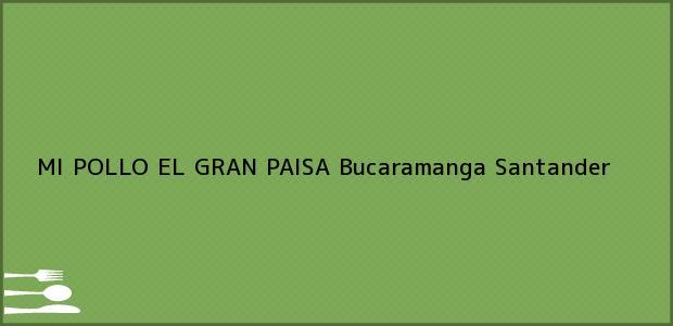 Teléfono, Dirección y otros datos de contacto para MI POLLO EL GRAN PAISA, Bucaramanga, Santander, Colombia