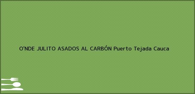 Teléfono, Dirección y otros datos de contacto para O'NDE JULITO ASADOS AL CARBÓN, Puerto Tejada, Cauca, Colombia