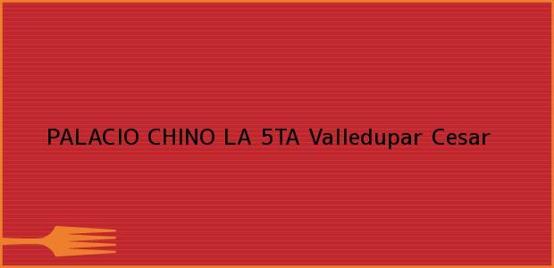 Teléfono, Dirección y otros datos de contacto para PALACIO CHINO LA 5TA, Valledupar, Cesar, Colombia