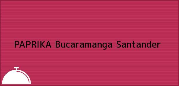 Teléfono, Dirección y otros datos de contacto para PAPRIKA, Bucaramanga, Santander, Colombia