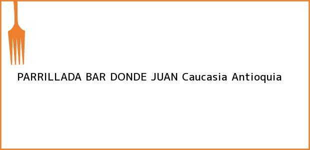 Teléfono, Dirección y otros datos de contacto para PARRILLADA BAR DONDE JUAN, Caucasia, Antioquia, Colombia
