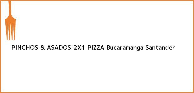 Teléfono, Dirección y otros datos de contacto para PINCHOS & ASADOS 2X1 PIZZA, Bucaramanga, Santander, Colombia