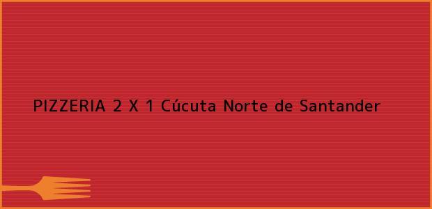Teléfono, Dirección y otros datos de contacto para PIZZERIA 2 X 1, Cúcuta, Norte de Santander, Colombia