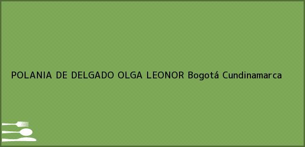 Teléfono, Dirección y otros datos de contacto para POLANIA DE DELGADO OLGA LEONOR, Bogotá, Cundinamarca, Colombia