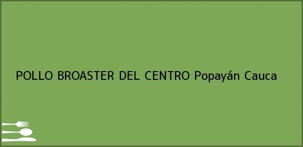 Teléfono, Dirección y otros datos de contacto para POLLO BROASTER DEL CENTRO, Popayán, Cauca, Colombia
