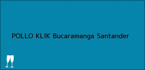 Teléfono, Dirección y otros datos de contacto para POLLO KLIK, Bucaramanga, Santander, Colombia