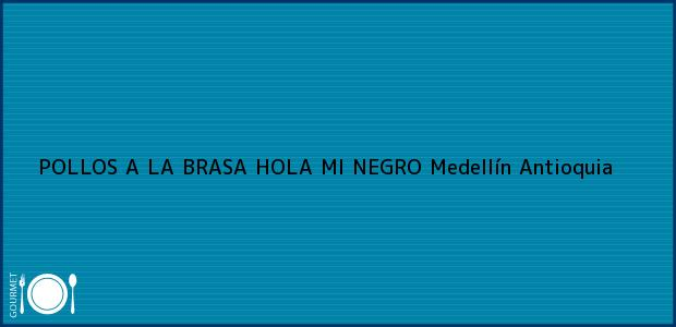 Teléfono, Dirección y otros datos de contacto para POLLOS A LA BRASA HOLA MI NEGRO, Medellín, Antioquia, Colombia