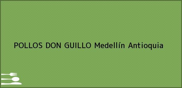 Teléfono, Dirección y otros datos de contacto para POLLOS DON GUILLO, Medellín, Antioquia, Colombia