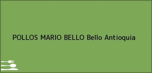 Teléfono, Dirección y otros datos de contacto para POLLOS MARIO BELLO, Bello, Antioquia, Colombia
