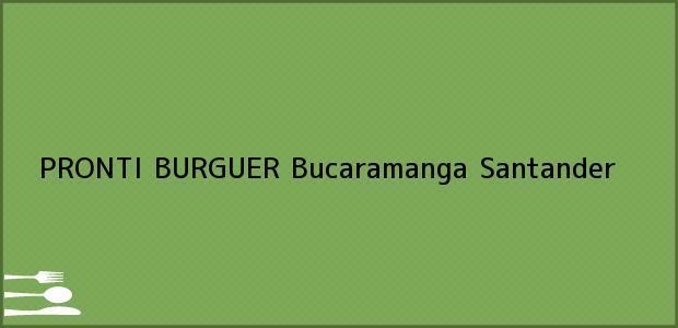 Teléfono, Dirección y otros datos de contacto para PRONTI BURGUER, Bucaramanga, Santander, Colombia