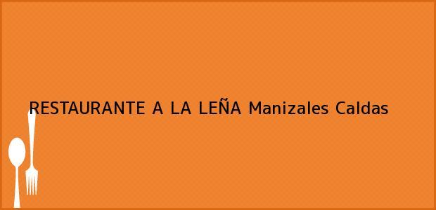 Teléfono, Dirección y otros datos de contacto para RESTAURANTE A LA LEÑA, Manizales, Caldas, Colombia