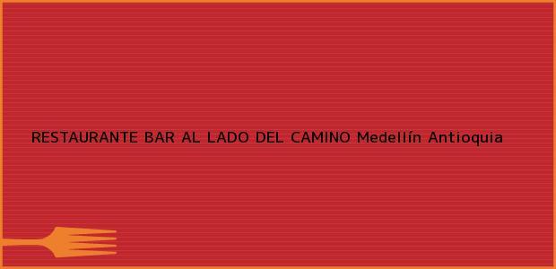 Teléfono, Dirección y otros datos de contacto para RESTAURANTE BAR AL LADO DEL CAMINO, Medellín, Antioquia, Colombia
