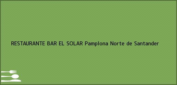 Teléfono, Dirección y otros datos de contacto para RESTAURANTE BAR EL SOLAR, Pamplona, Norte de Santander, Colombia