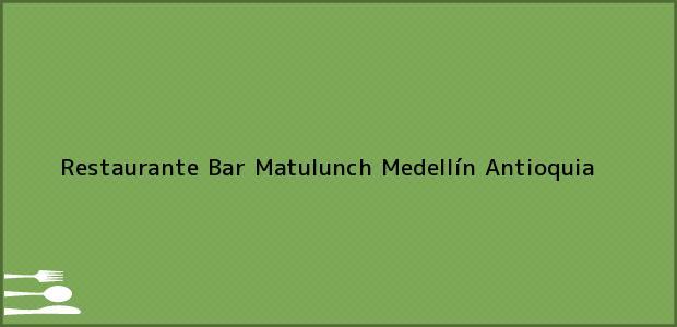 Teléfono, Dirección y otros datos de contacto para Restaurante Bar Matulunch, Medellín, Antioquia, Colombia