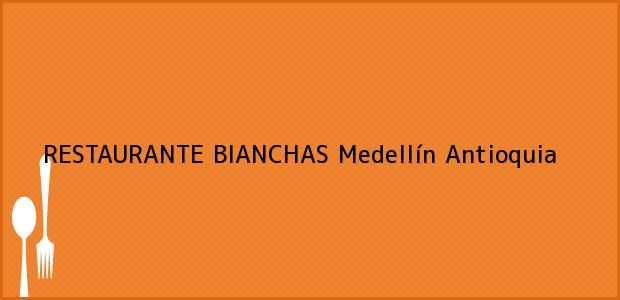 Teléfono, Dirección y otros datos de contacto para RESTAURANTE BIANCHAS, Medellín, Antioquia, Colombia