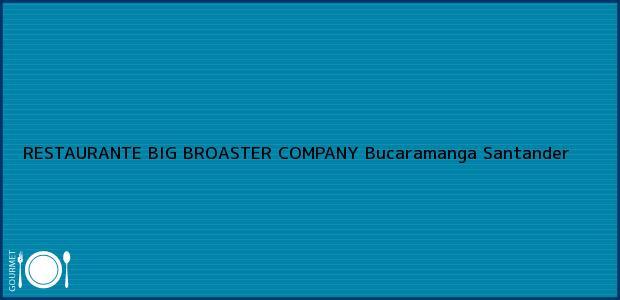 Teléfono, Dirección y otros datos de contacto para RESTAURANTE BIG BROASTER COMPANY, Bucaramanga, Santander, Colombia