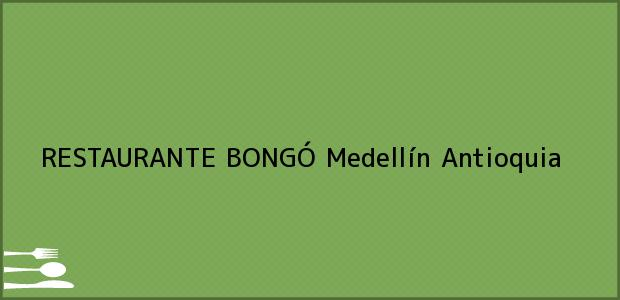 Teléfono, Dirección y otros datos de contacto para RESTAURANTE BONGÓ, Medellín, Antioquia, Colombia