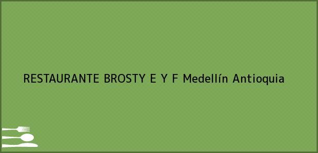Teléfono, Dirección y otros datos de contacto para RESTAURANTE BROSTY E Y F, Medellín, Antioquia, Colombia