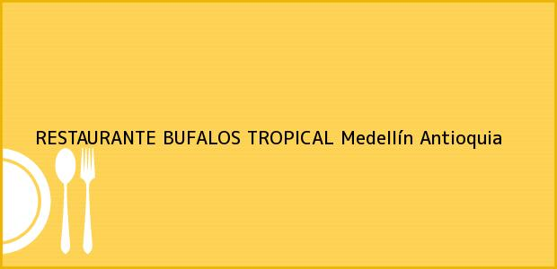 Teléfono, Dirección y otros datos de contacto para RESTAURANTE BUFALOS TROPICAL, Medellín, Antioquia, Colombia