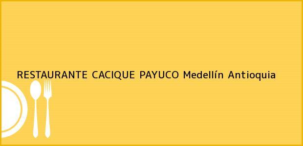 Teléfono, Dirección y otros datos de contacto para RESTAURANTE CACIQUE PAYUCO, Medellín, Antioquia, Colombia
