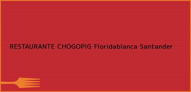 Teléfono, Dirección y otros datos de contacto para RESTAURANTE CHOGOPIG, Floridablanca, Santander, Colombia