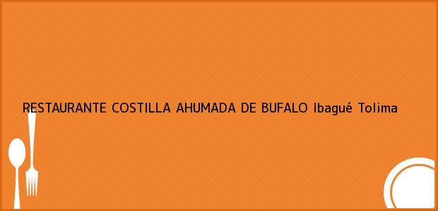Teléfono, Dirección y otros datos de contacto para RESTAURANTE COSTILLA AHUMADA DE BUFALO, Ibagué, Tolima, Colombia
