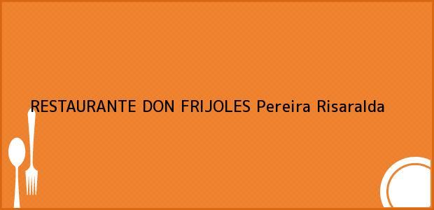 Teléfono, Dirección y otros datos de contacto para RESTAURANTE DON FRIJOLES, Pereira, Risaralda, Colombia