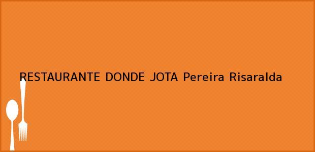 Teléfono, Dirección y otros datos de contacto para RESTAURANTE DONDE JOTA, Pereira, Risaralda, Colombia