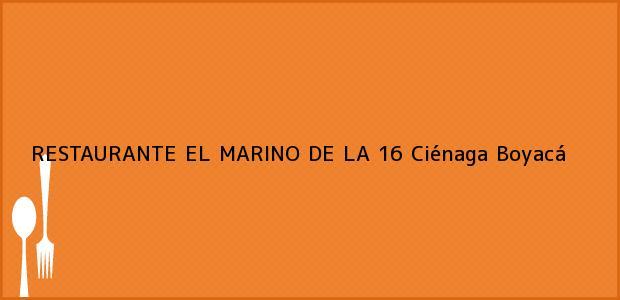 Teléfono, Dirección y otros datos de contacto para RESTAURANTE EL MARINO DE LA 16, Ciénaga, Boyacá, Colombia