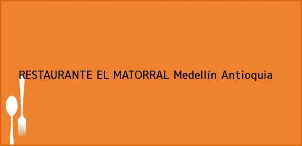 Teléfono, Dirección y otros datos de contacto para RESTAURANTE EL MATORRAL, Medellín, Antioquia, Colombia