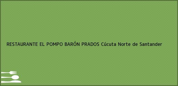 Teléfono, Dirección y otros datos de contacto para RESTAURANTE EL POMPO BARÓN PRADOS, Cúcuta, Norte de Santander, Colombia
