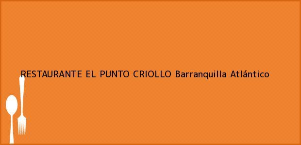 Teléfono, Dirección y otros datos de contacto para RESTAURANTE EL PUNTO CRIOLLO, Barranquilla, Atlántico, Colombia
