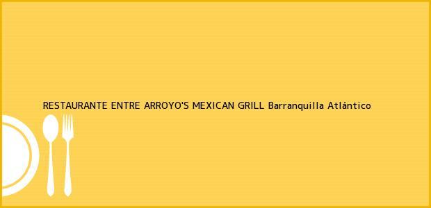 Teléfono, Dirección y otros datos de contacto para RESTAURANTE ENTRE ARROYO'S MEXICAN GRILL, Barranquilla, Atlántico, Colombia