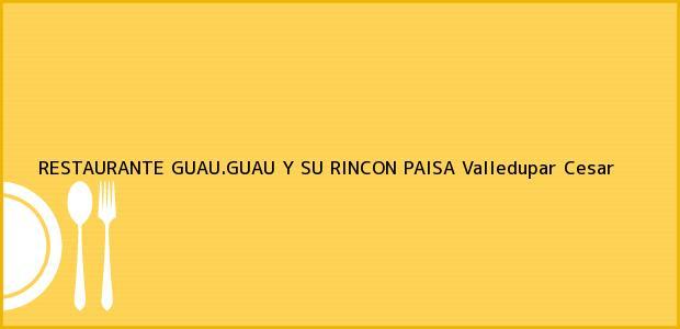 Teléfono, Dirección y otros datos de contacto para RESTAURANTE GUAU.GUAU Y SU RINCON PAISA, Valledupar, Cesar, Colombia
