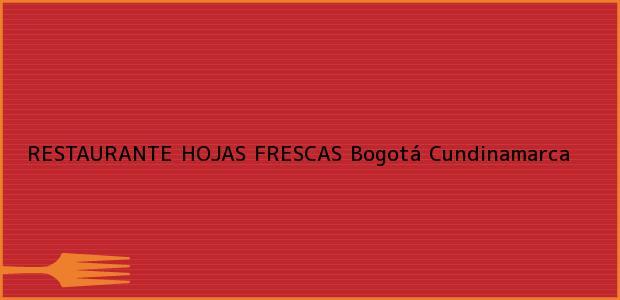 Teléfono, Dirección y otros datos de contacto para RESTAURANTE HOJAS FRESCAS, Bogotá, Cundinamarca, Colombia