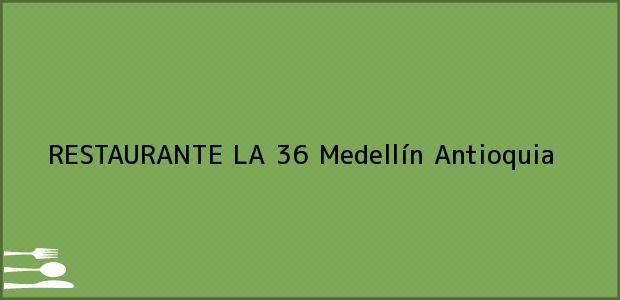 Teléfono, Dirección y otros datos de contacto para RESTAURANTE LA 36, Medellín, Antioquia, Colombia