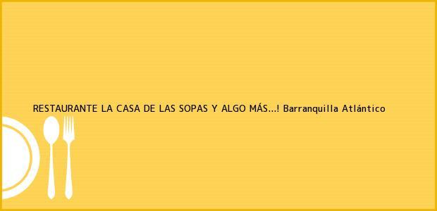Teléfono, Dirección y otros datos de contacto para RESTAURANTE LA CASA DE LAS SOPAS Y ALGO MÁS...!, Barranquilla, Atlántico, Colombia
