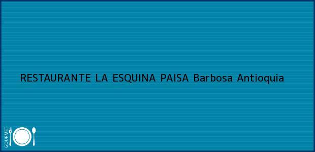 Teléfono, Dirección y otros datos de contacto para RESTAURANTE LA ESQUINA PAISA, Barbosa, Antioquia, Colombia
